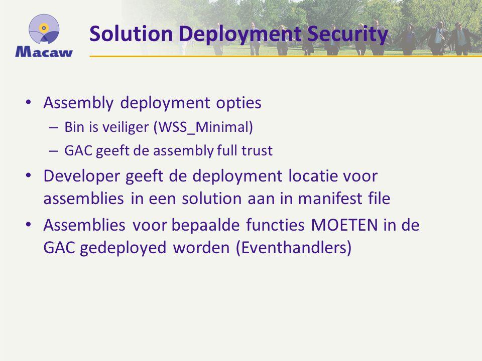 Solution Deployment Security Assembly deployment opties – Bin is veiliger (WSS_Minimal) – GAC geeft de assembly full trust Developer geeft de deployment locatie voor assemblies in een solution aan in manifest file Assemblies voor bepaalde functies MOETEN in de GAC gedeployed worden (Eventhandlers)