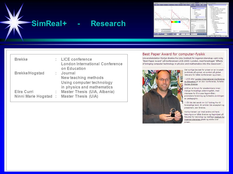 SimReal+ - Research Brekke: LICE conference London International Conference on Education Brekke/Hogstad:Journal New teaching methods Using computer technology in physics and mathematics Elira Curri:Master Thesis (UiA, Albania) Ninni Marie Hogstad:Master Thesis (UiA)