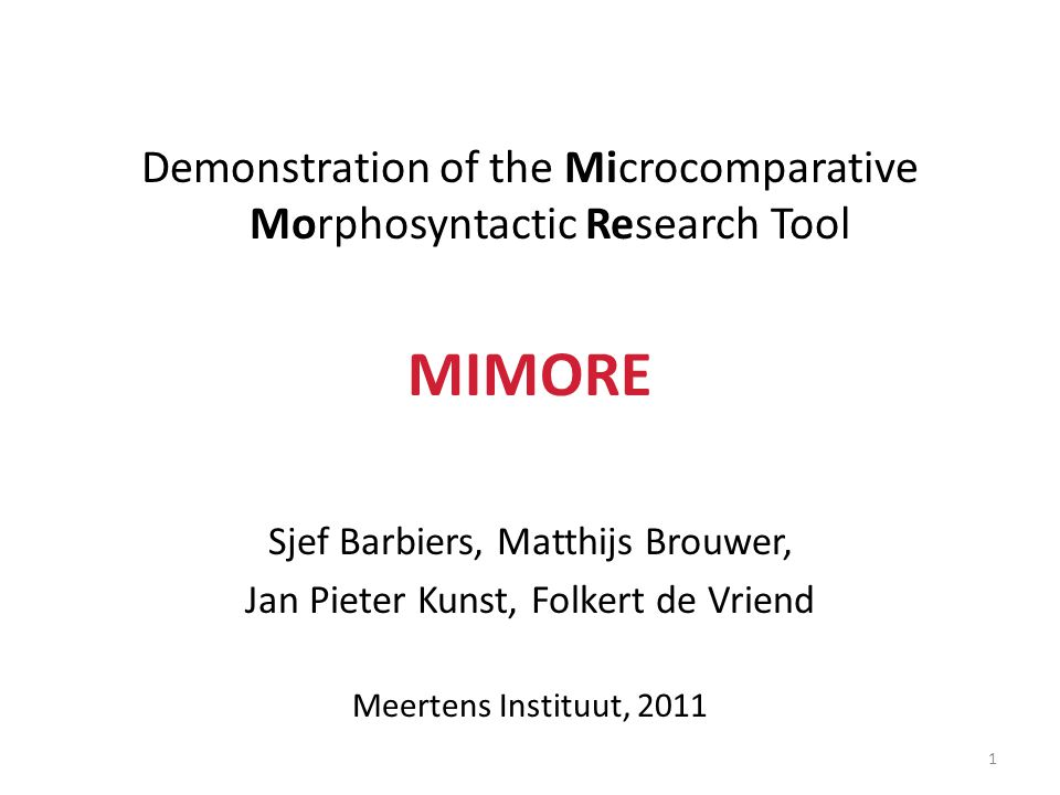 Demonstration of the Microcomparative Morphosyntactic Research Tool MIMORE Sjef Barbiers, Matthijs Brouwer, Jan Pieter Kunst, Folkert de Vriend Meertens Instituut, 2011 1
