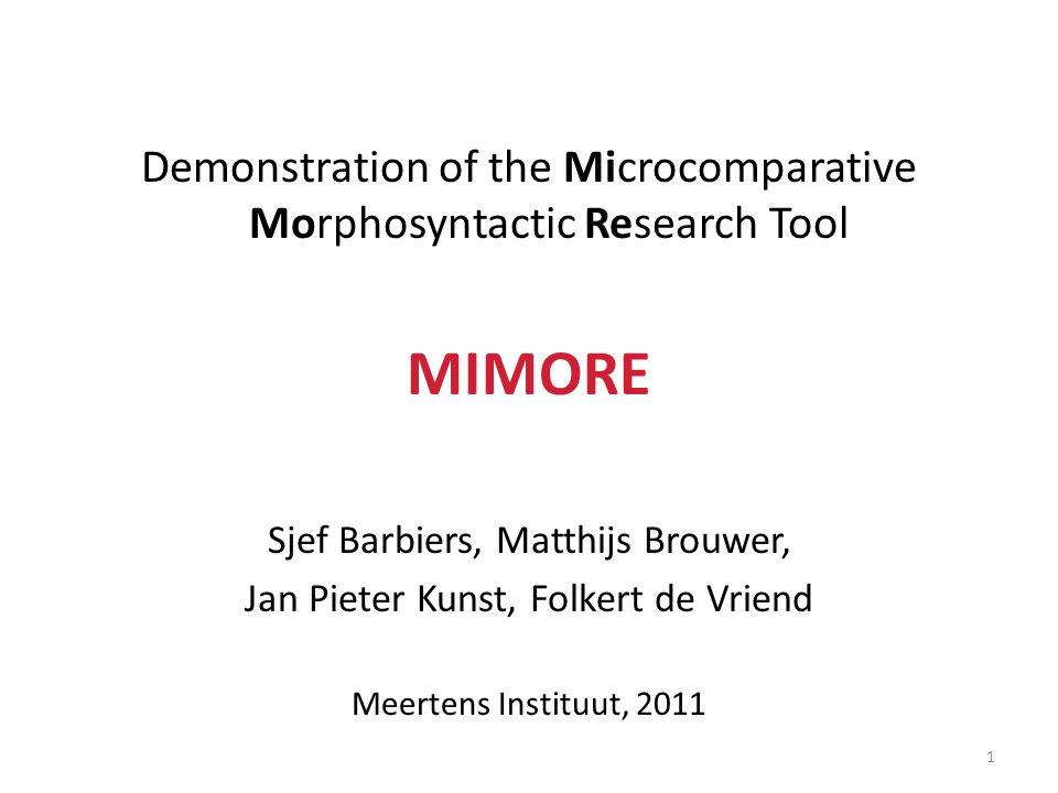 Demonstration of the Microcomparative Morphosyntactic Research Tool MIMORE Sjef Barbiers, Matthijs Brouwer, Jan Pieter Kunst, Folkert de Vriend Meerte