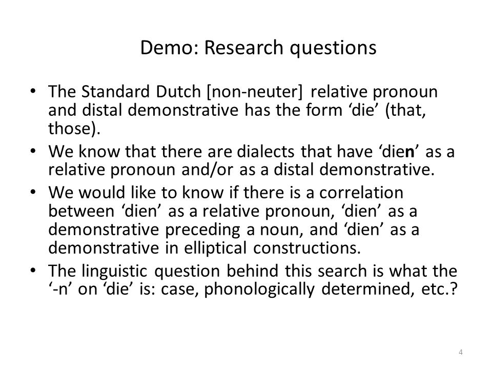 Demo: Research questions The Standard Dutch [non-neuter] relative pronoun and distal demonstrative has the form 'die' (that, those).