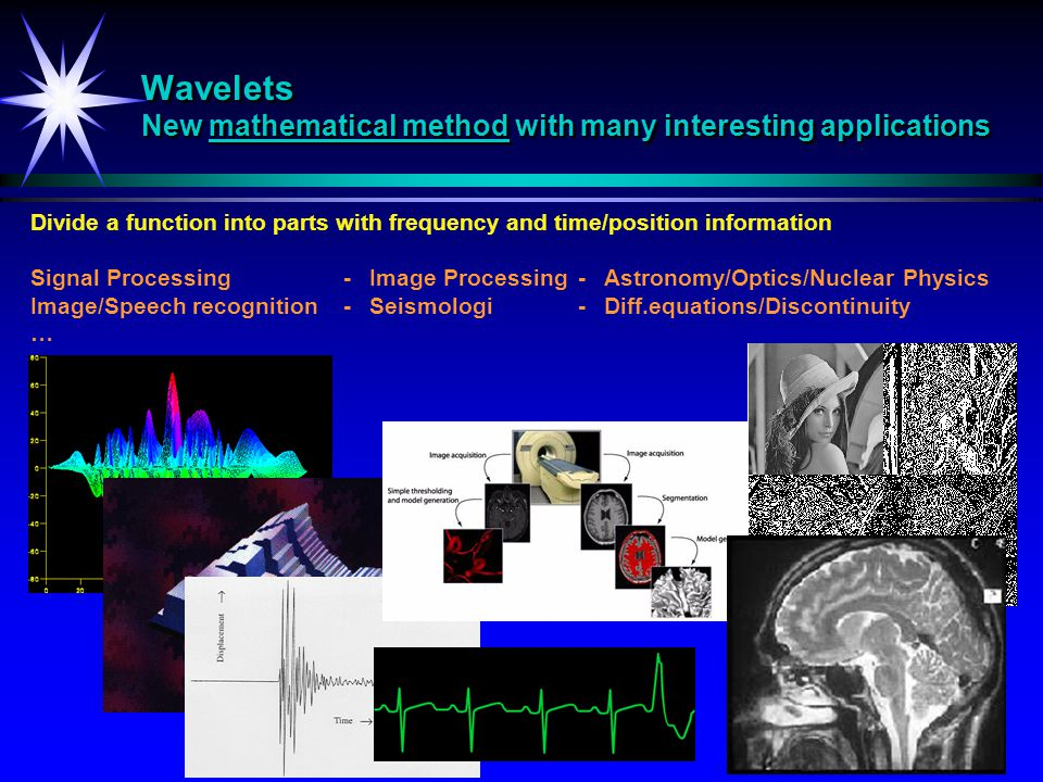 Wavelets New mathematical method with many interesting applications Divide a function into parts with frequency and time/position information Signal P