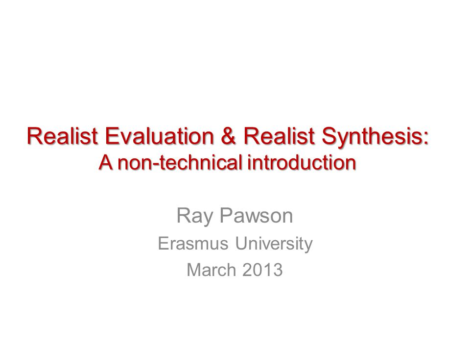 Realist Evaluation & Realist Synthesis: A non-technical introduction Ray Pawson Erasmus University March 2013