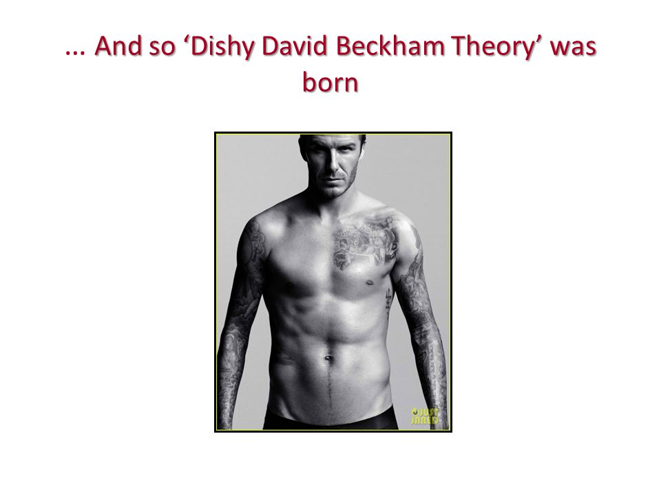 And so 'Dishy David Beckham Theory' was born … And so 'Dishy David Beckham Theory' was born