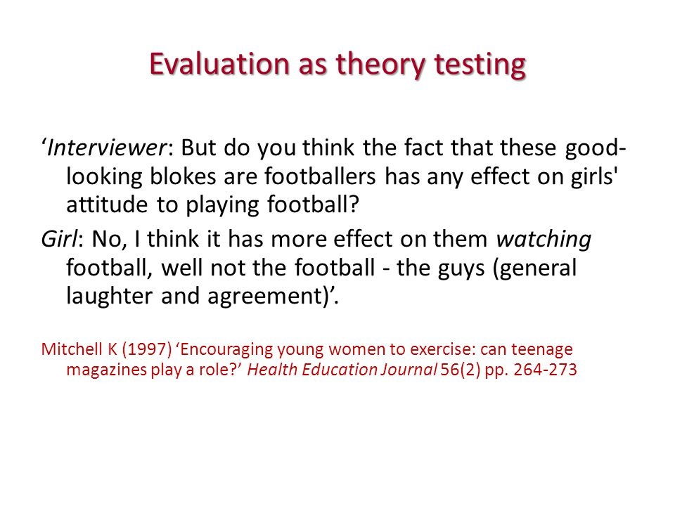 Evaluation as theory testing 'Interviewer: But do you think the fact that these good- looking blokes are footballers has any effect on girls attitude to playing football.