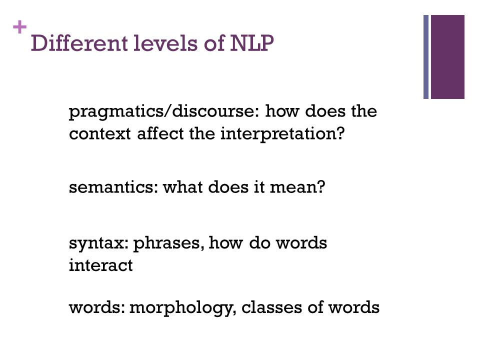 + Different levels of NLP words: morphology, classes of words syntax: phrases, how do words interact semantics: what does it mean.