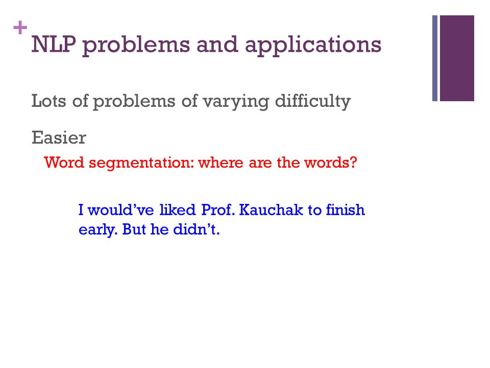 + NLP problems and applications Lots of problems of varying difficulty Easier Word segmentation: where are the words.