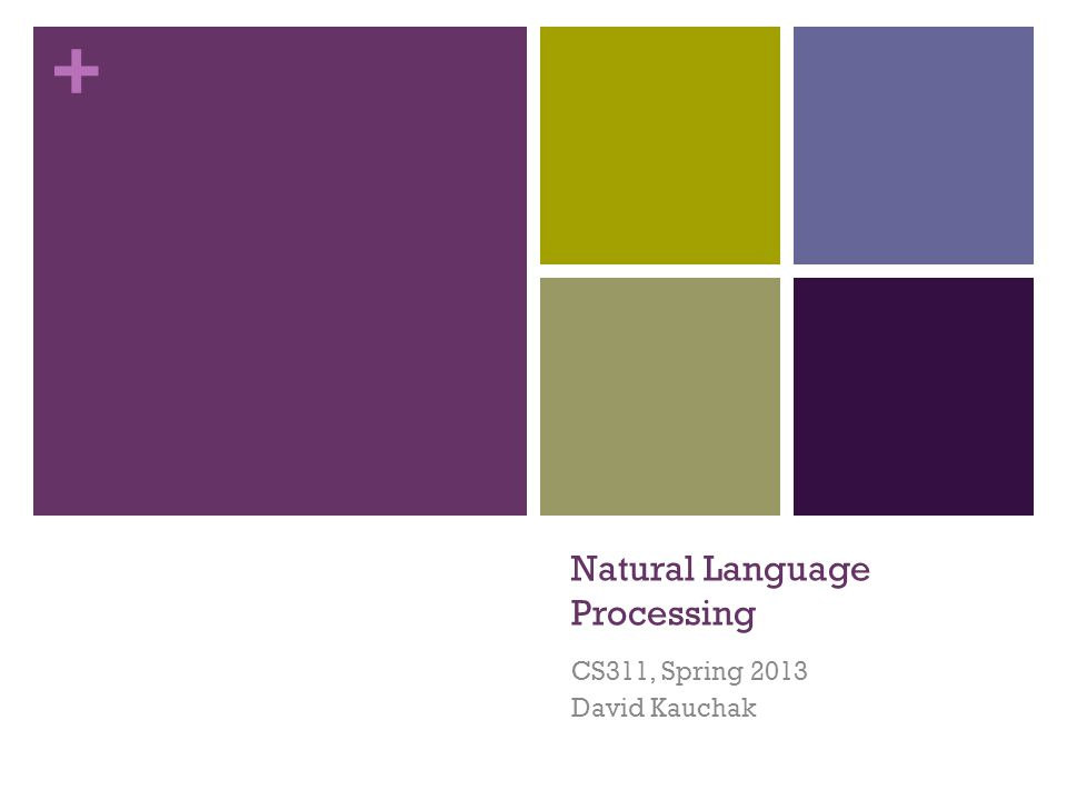 + Natural Language Processing CS311, Spring 2013 David Kauchak