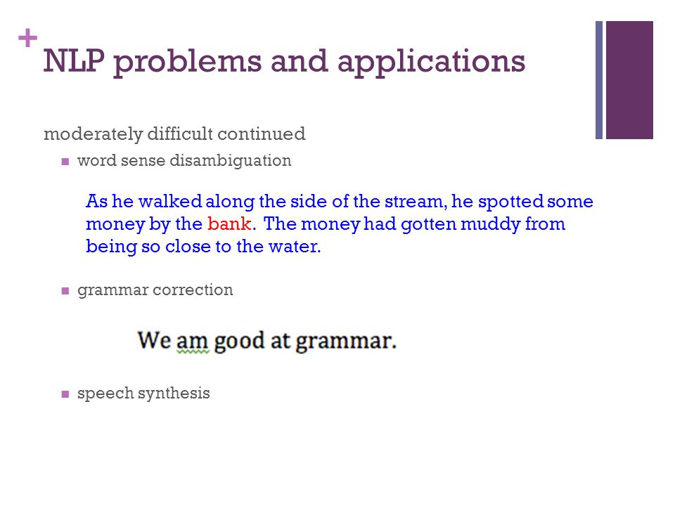 + NLP problems and applications moderately difficult continued word sense disambiguation grammar correction speech synthesis As he walked along the side of the stream, he spotted some money by the bank.