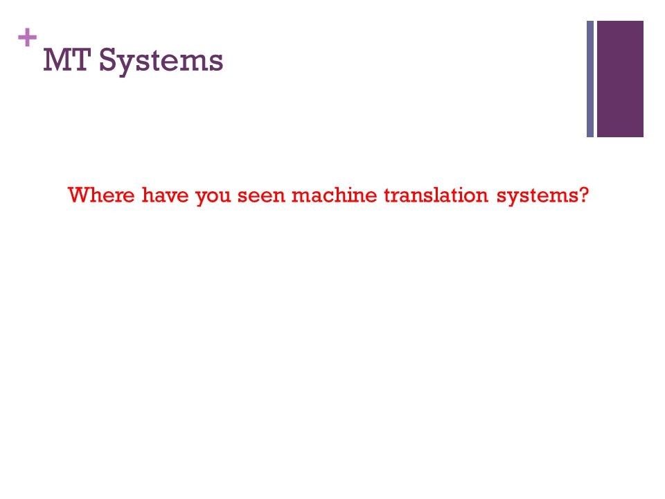+ MT Systems Where have you seen machine translation systems