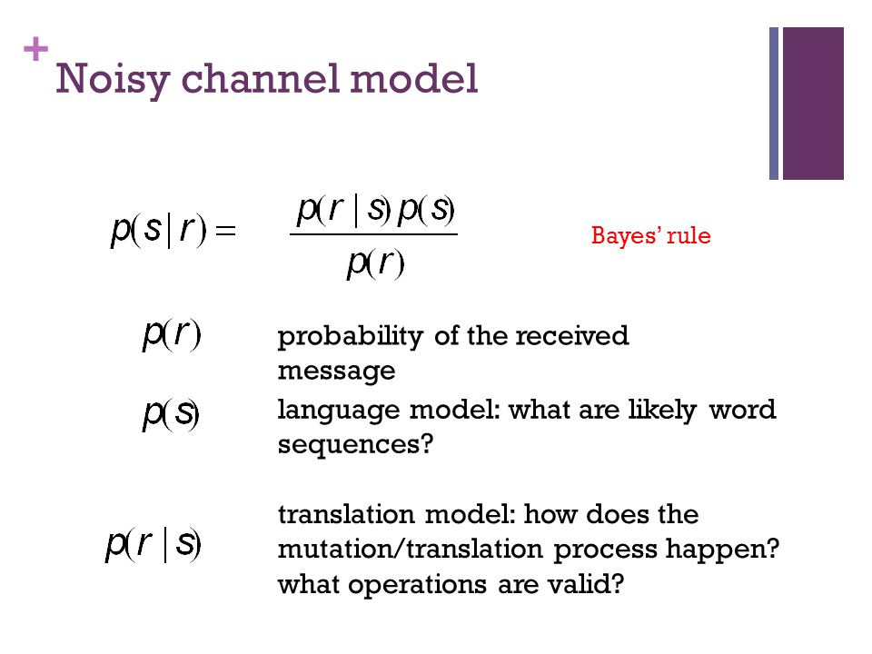 + Noisy channel model Bayes' rule probability of the received message language model: what are likely word sequences.