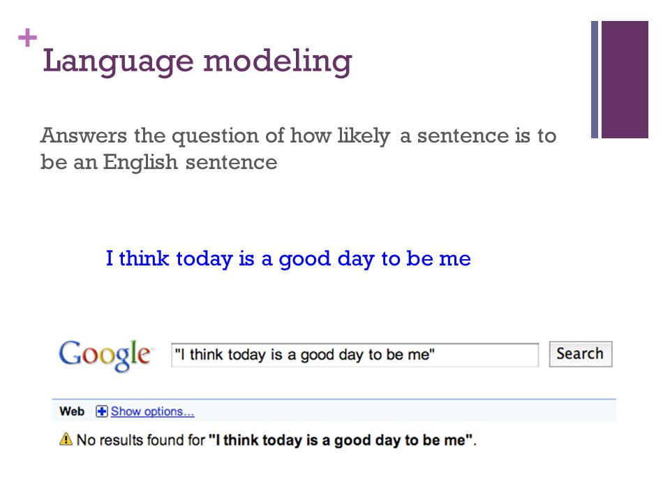 + Language modeling Answers the question of how likely a sentence is to be an English sentence I think today is a good day to be me