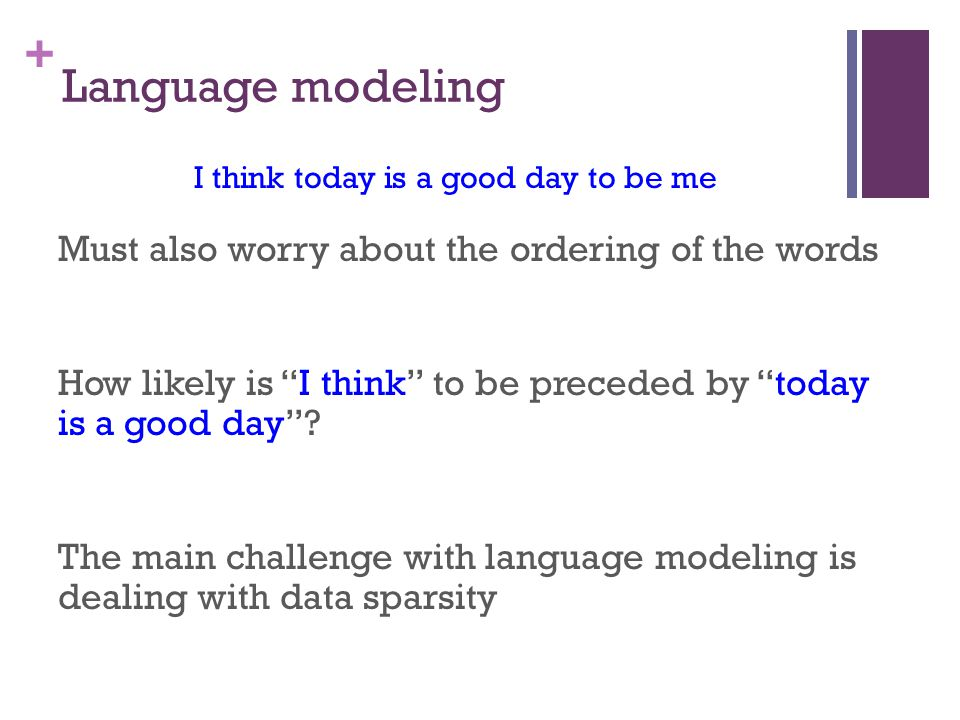 + Language modeling Must also worry about the ordering of the words How likely is I think to be preceded by today is a good day .