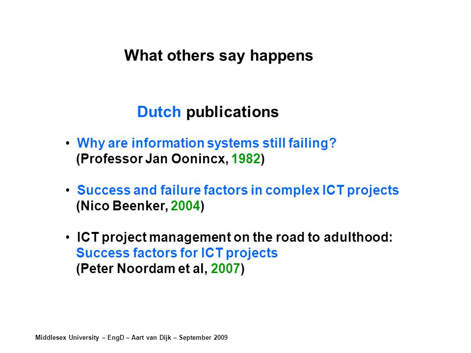 Middlesex University – EngD – Aart van Dijk – September 2009 What others say happens Dutch publications Why are information systems still failing.