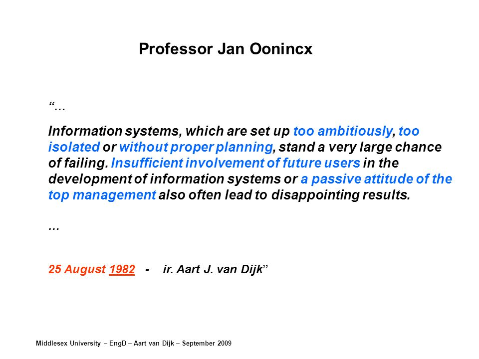 Middlesex University – EngD – Aart van Dijk – September 2009 … Information systems, which are set up too ambitiously, too isolated or without proper planning, stand a very large chance of failing.