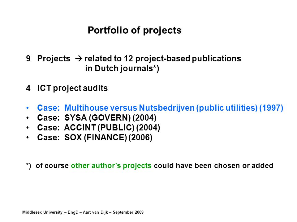 Middlesex University – EngD – Aart van Dijk – September 2009 Portfolio of projects 9Projects  related to 12 project-based publications in Dutch journals*) 4 ICT project audits Case: Multihouse versus Nutsbedrijven (public utilities) (1997) Case: SYSA (GOVERN) (2004) Case: ACCINT (PUBLIC) (2004) Case: SOX (FINANCE) (2006) *) of course other author's projects could have been chosen or added