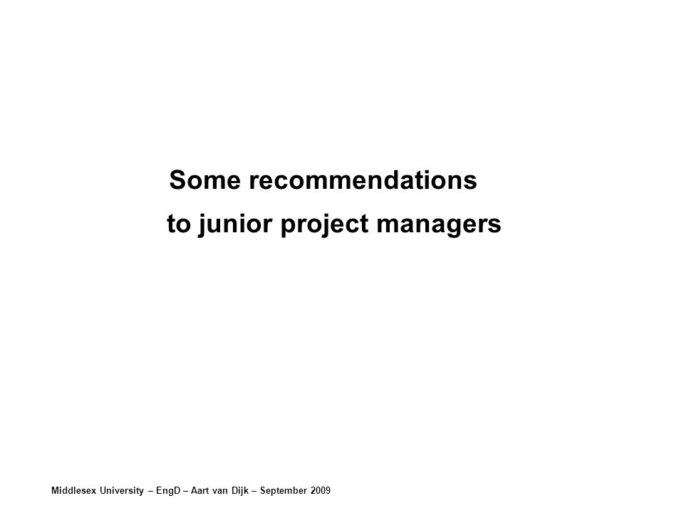 Middlesex University – EngD – Aart van Dijk – September 2009 Some recommendations to junior project managers