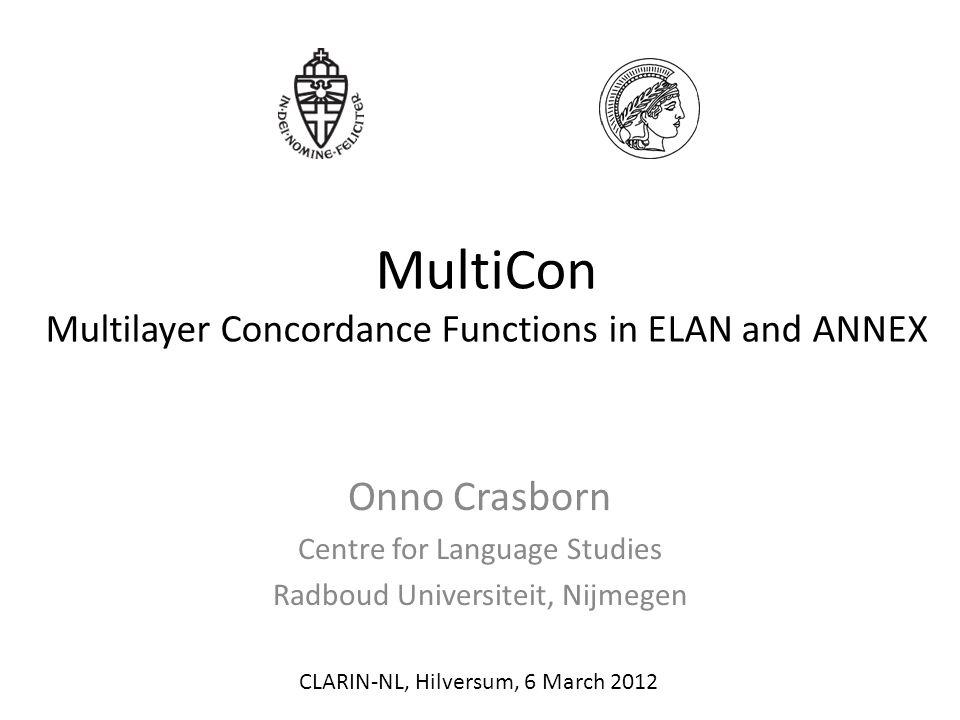 MultiCon Multilayer Concordance Functions in ELAN and ANNEX Onno Crasborn Centre for Language Studies Radboud Universiteit, Nijmegen CLARIN-NL, Hilversum, 6 March 2012