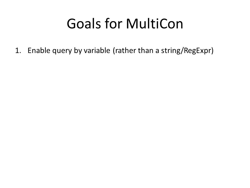 Goals for MultiCon 1.Enable query by variable (rather than a string/RegExpr)