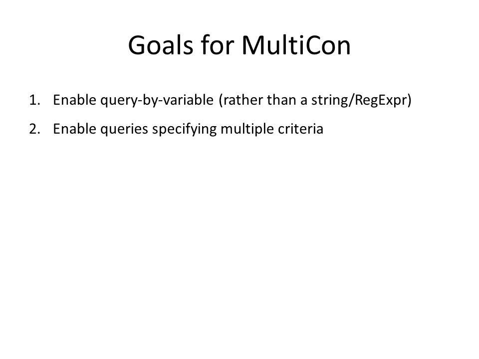 Goals for MultiCon 1.Enable query-by-variable (rather than a string/RegExpr) 2.Enable queries specifying multiple criteria