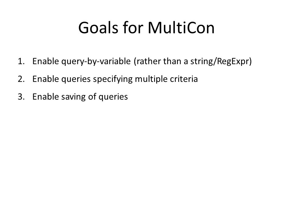 Goals for MultiCon 1.Enable query-by-variable (rather than a string/RegExpr) 2.Enable queries specifying multiple criteria 3.Enable saving of queries