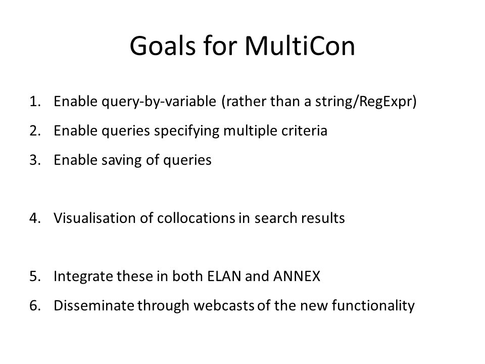 Goals for MultiCon 1.Enable query-by-variable (rather than a string/RegExpr) 2.Enable queries specifying multiple criteria 3.Enable saving of queries 4.Visualisation of collocations in search results 5.Integrate these in both ELAN and ANNEX 6.Disseminate through webcasts of the new functionality