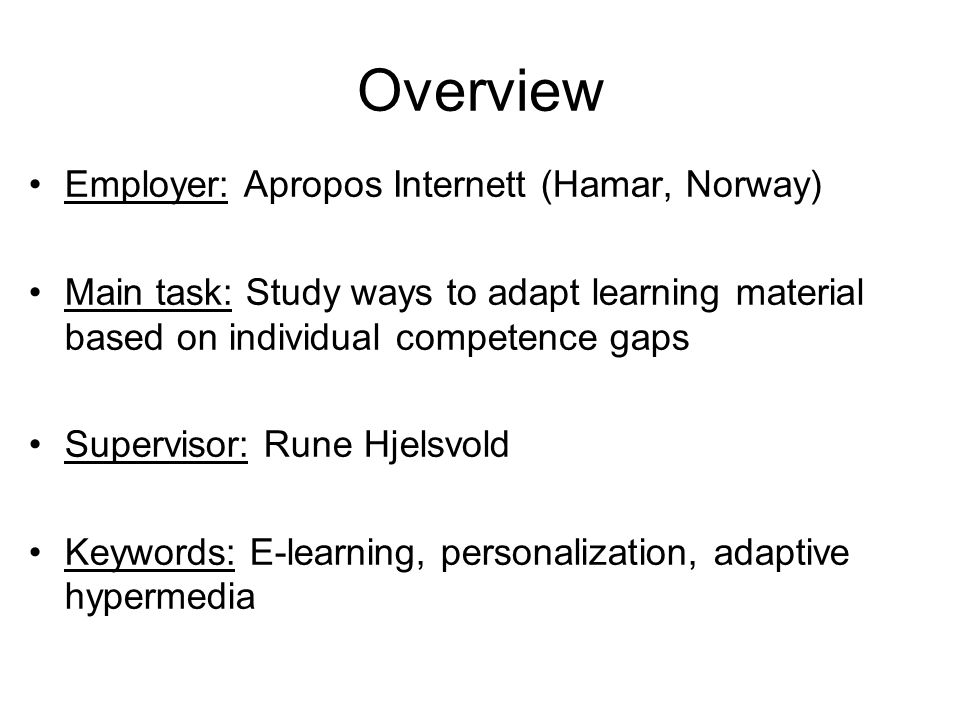 Overview Employer: Apropos Internett (Hamar, Norway) Main task: Study ways to adapt learning material based on individual competence gaps Supervisor: Rune Hjelsvold Keywords: E-learning, personalization, adaptive hypermedia
