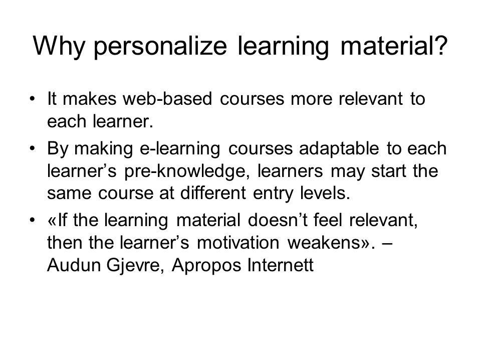Why personalize learning material. It makes web-based courses more relevant to each learner.