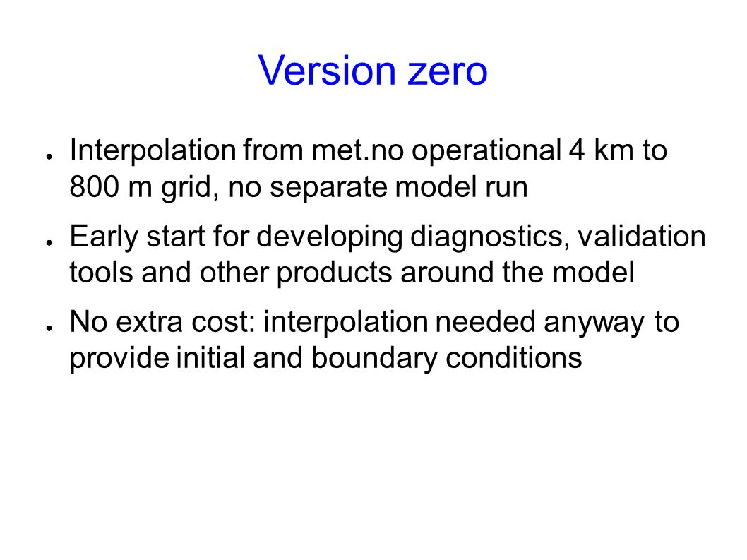 Version zero ● Interpolation from met.no operational 4 km to 800 m grid, no separate model run ● Early start for developing diagnostics, validation tools and other products around the model ● No extra cost: interpolation needed anyway to provide initial and boundary conditions