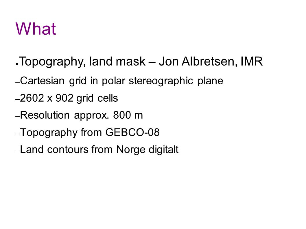 What ● Topography, land mask – Jon Albretsen, IMR – Cartesian grid in polar stereographic plane – 2602 x 902 grid cells – Resolution approx.