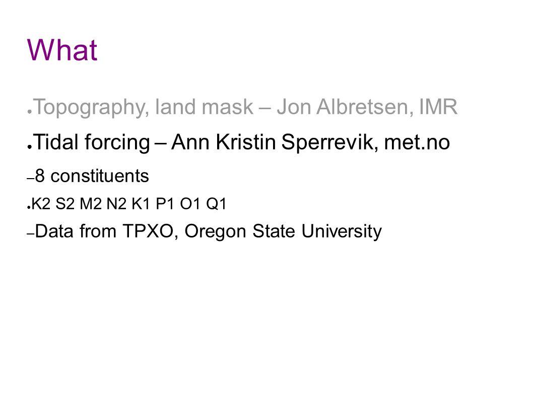 What ● Topography, land mask – Jon Albretsen, IMR ● Tidal forcing – Ann Kristin Sperrevik, met.no – 8 constituents ● K2 S2 M2 N2 K1 P1 O1 Q1 – Data from TPXO, Oregon State University