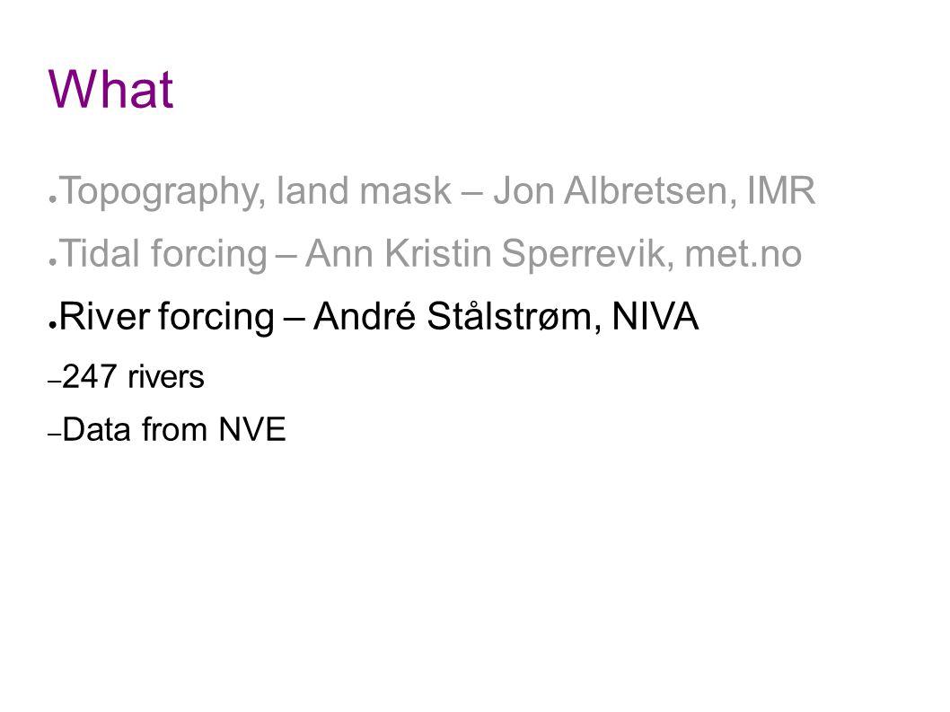 What ● Topography, land mask – Jon Albretsen, IMR ● Tidal forcing – Ann Kristin Sperrevik, met.no ● River forcing – André Stålstrøm, NIVA – 247 rivers – Data from NVE