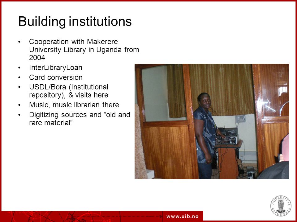 Building institutions Cooperation with Makerere University Library in Uganda from 2004 InterLibraryLoan Card conversion USDL/Bora (Institutional repository), & visits here Music, music librarian there Digitizing sources and old and rare material