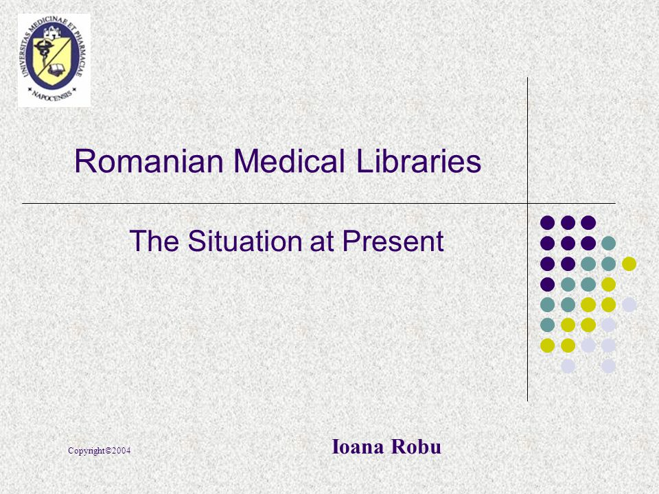 Romanian Medical Libraries The Situation at Present Copyright©2004 Ioana Robu
