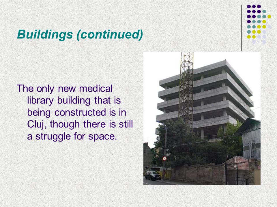 Buildings (continued) The only new medical library building that is being constructed is in Cluj, though there is still a struggle for space.