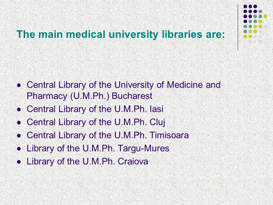 The main medical university libraries are: Central Library of the University of Medicine and Pharmacy (U.M.Ph.) Bucharest Central Library of the U.M.Ph.