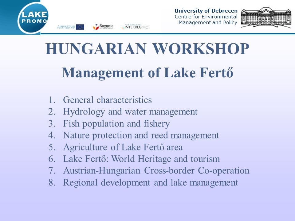HUNGARIAN WORKSHOP Management of Lake Fertő University of Debrecen Centre for Environmental Management and Policy 1.General characteristics 2.Hydrology and water management 3.Fish population and fishery 4.Nature protection and reed management 5.Agriculture of Lake Fertő area 6.Lake Fertő: World Heritage and tourism 7.Austrian-Hungarian Cross-border Co-operation 8.Regional development and lake management