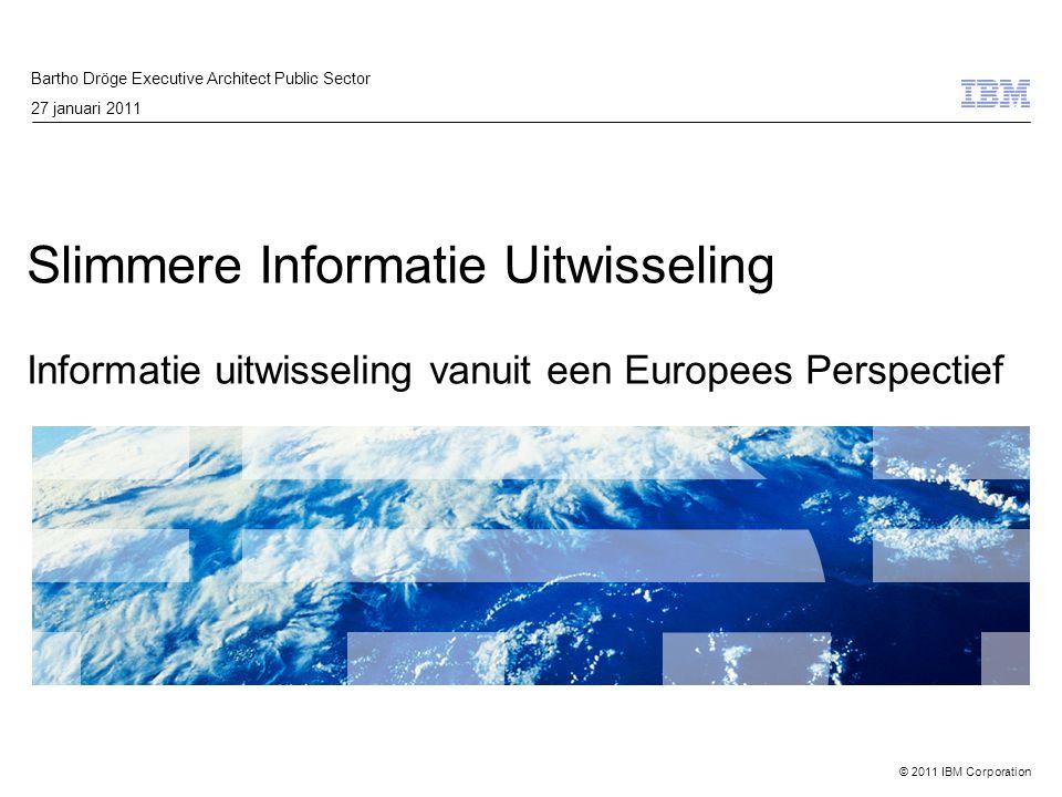 © 2011 IBM Corporation Slimmere Informatie Uitwisseling Informatie uitwisseling vanuit een Europees Perspectief Bartho Dröge Executive Architect Publi