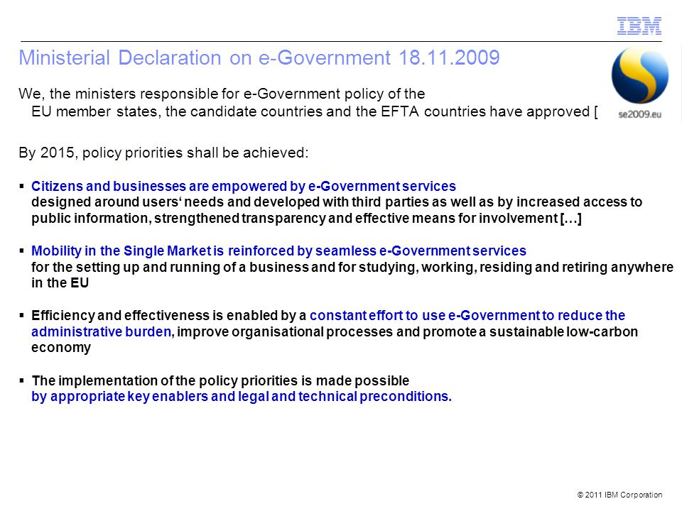 © 2011 IBM Corporation Ministerial Declaration on e-Government We, the ministers responsible for e-Government policy of the EU member states, the candidate countries and the EFTA countries have approved […] By 2015, policy priorities shall be achieved:  Citizens and businesses are empowered by e-Government services designed around users' needs and developed with third parties as well as by increased access to public information, strengthened transparency and effective means for involvement […]  Mobility in the Single Market is reinforced by seamless e-Government services for the setting up and running of a business and for studying, working, residing and retiring anywhere in the EU  Efficiency and effectiveness is enabled by a constant effort to use e-Government to reduce the administrative burden, improve organisational processes and promote a sustainable low-carbon economy  The implementation of the policy priorities is made possible by appropriate key enablers and legal and technical preconditions.