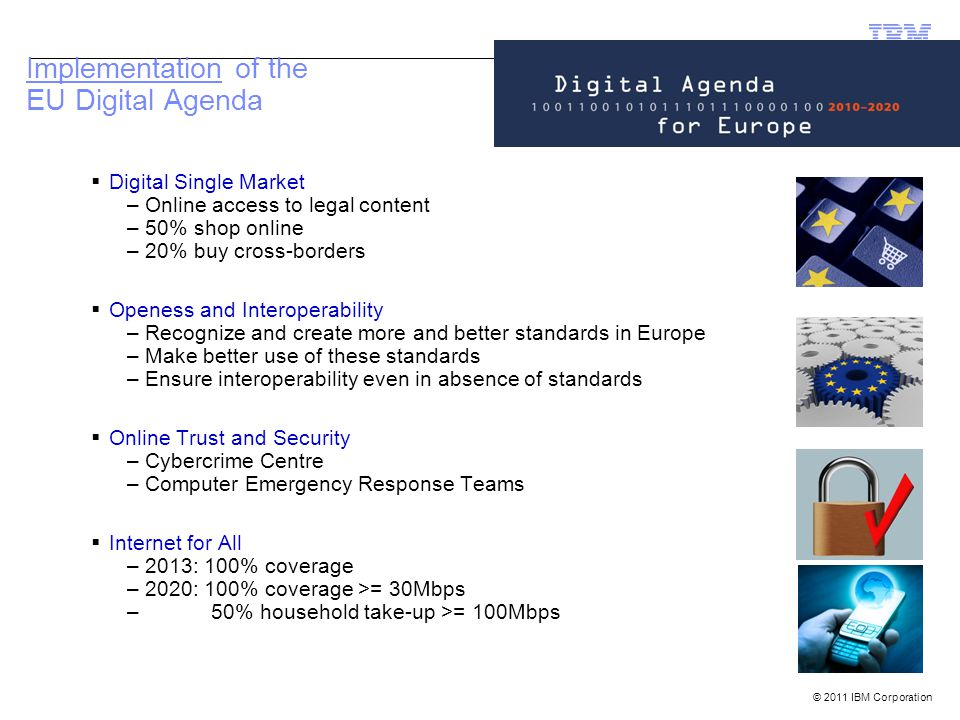 © 2011 IBM Corporation Implementation of the EU Digital Agenda  Digital Single Market –Online access to legal content –50% shop online –20% buy cross-borders  Openess and Interoperability –Recognize and create more and better standards in Europe –Make better use of these standards –Ensure interoperability even in absence of standards  Online Trust and Security –Cybercrime Centre –Computer Emergency Response Teams  Internet for All –2013: 100% coverage –2020: 100% coverage >= 30Mbps – 50% household take-up >= 100Mbps