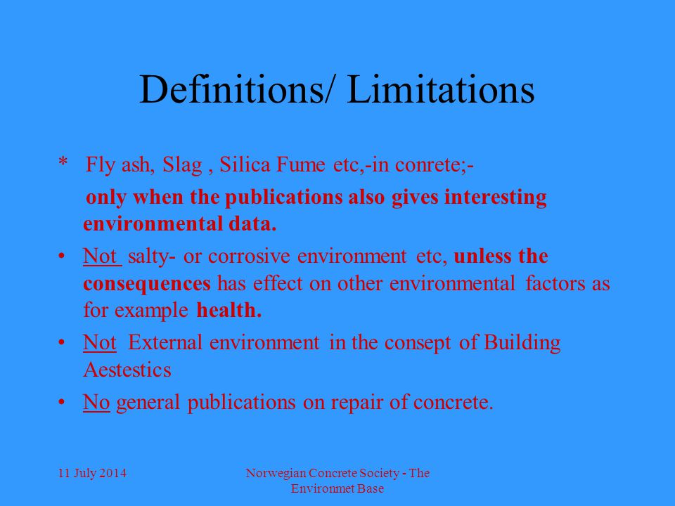 11 July 2014Norwegian Concrete Society - The Environmet Base Definitions/ Limitations * Fly ash, Slag, Silica Fume etc,-in conrete;- only when the publications also gives interesting environmental data.