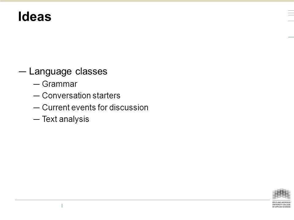 Ideas — Language classes — Grammar — Conversation starters — Current events for discussion — Text analysis