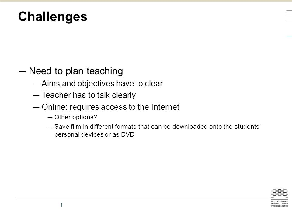 Challenges — Need to plan teaching — Aims and objectives have to clear — Teacher has to talk clearly — Online: requires access to the Internet — Other
