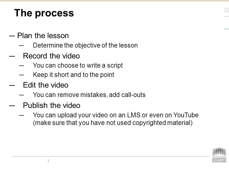 The process — Plan the lesson — Determine the objective of the lesson — Record the video — You can choose to write a script — Keep it short and to the