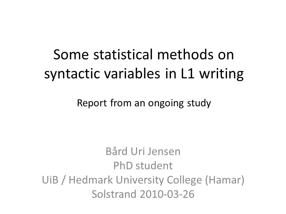 Some statistical methods on syntactic variables in L1 writing Report from an ongoing study Bård Uri Jensen PhD student UiB / Hedmark University College (Hamar) Solstrand 2010-03-26