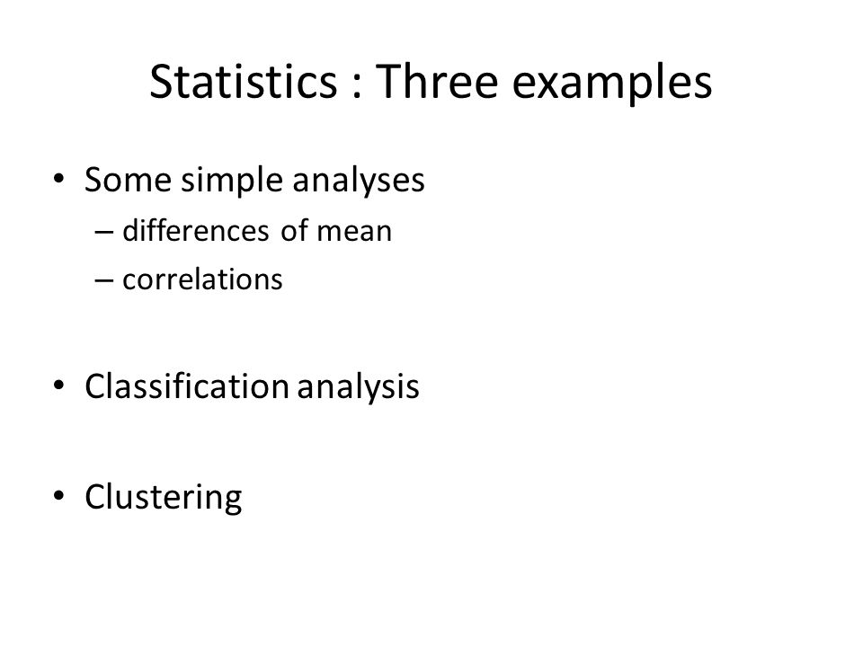 Statistics : Three examples Some simple analyses – differences of mean – correlations Classification analysis Clustering