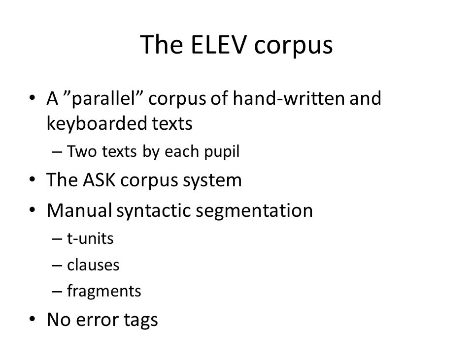 The ELEV corpus A parallel corpus of hand-written and keyboarded texts – Two texts by each pupil The ASK corpus system Manual syntactic segmentation – t-units – clauses – fragments No error tags