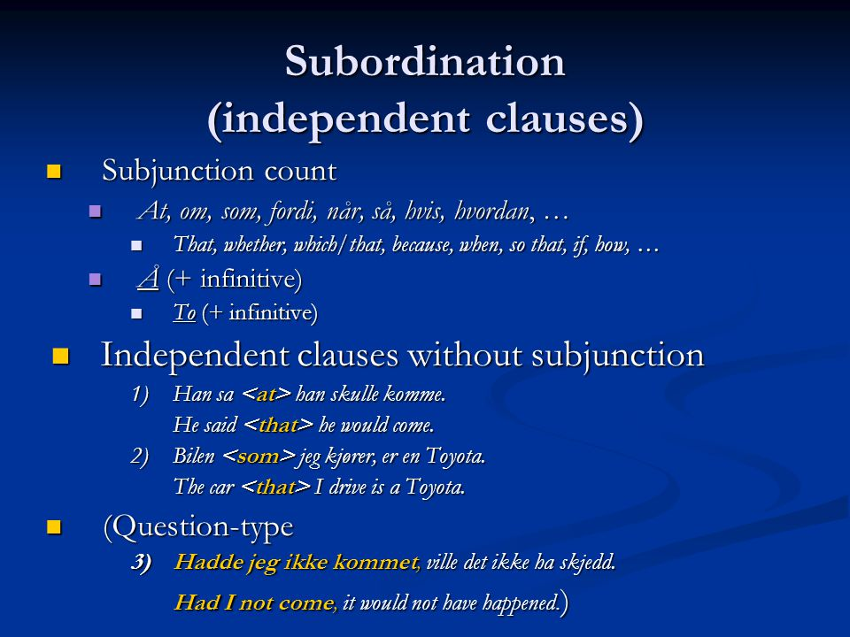 Subordination (independent clauses) Subjunction count Subjunction count At, om, som, fordi, når, så, hvis, hvordan, … At, om, som, fordi, når, så, hvis, hvordan, … That, whether, which/that, because, when, so that, if, how, … That, whether, which/that, because, when, so that, if, how, … Å (+ infinitive) Å (+ infinitive) To (+ infinitive) To (+ infinitive) Independent clauses without subjunction Independent clauses without subjunction 1)Han sa han skulle komme.