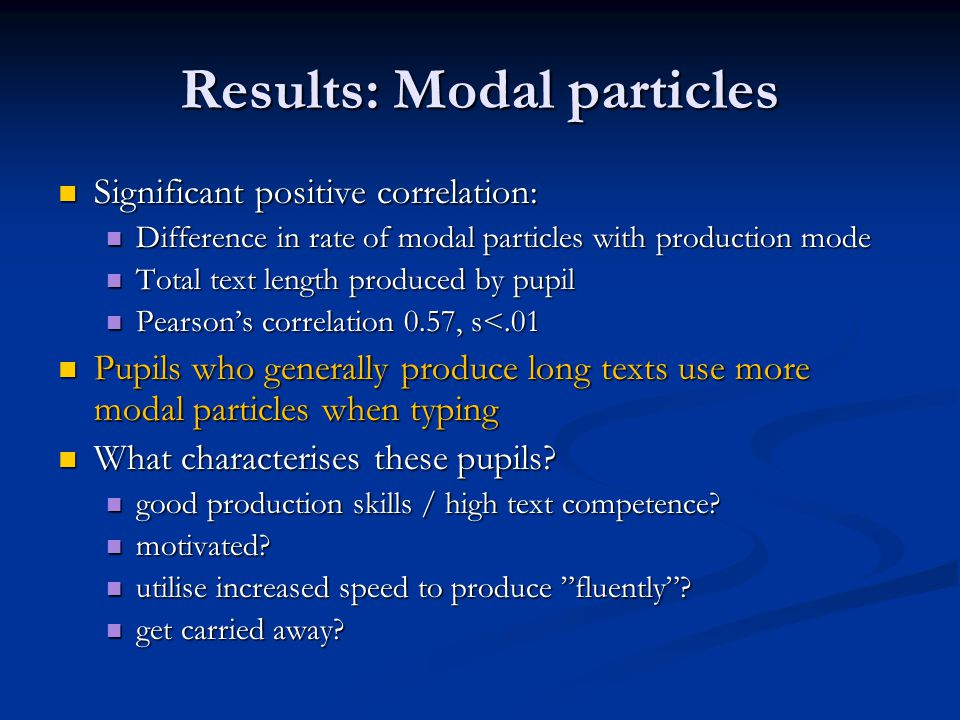 Results: Modal particles Significant positive correlation: Significant positive correlation: Difference in rate of modal particles with production mode Difference in rate of modal particles with production mode Total text length produced by pupil Total text length produced by pupil Pearson's correlation 0.57, s<.01 Pearson's correlation 0.57, s<.01 Pupils who generally produce long texts use more modal particles when typing Pupils who generally produce long texts use more modal particles when typing What characterises these pupils.