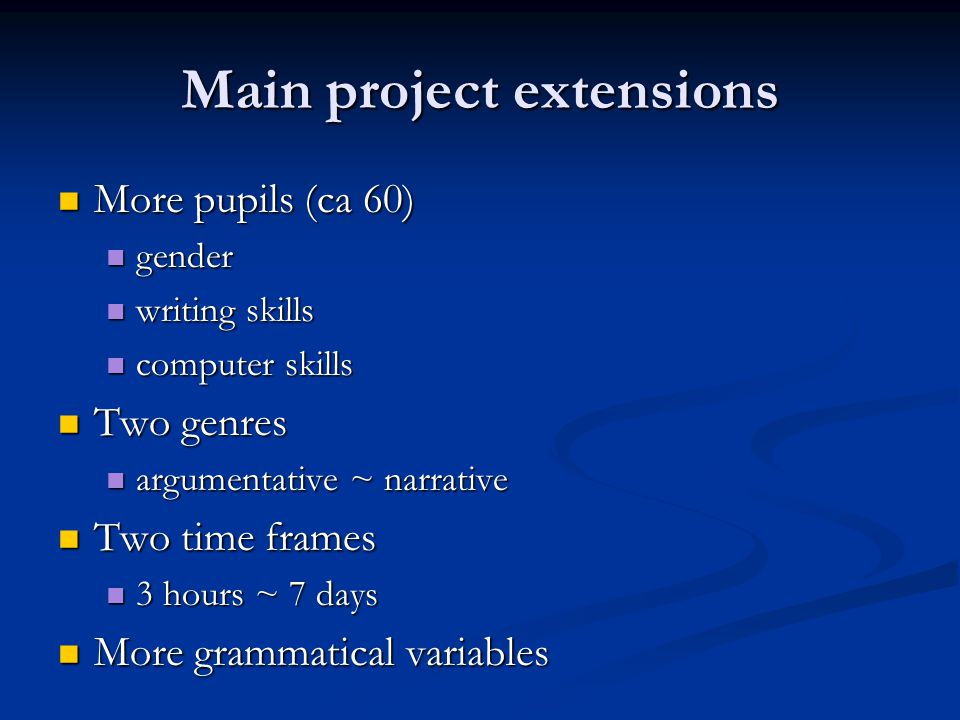 Main project extensions More pupils (ca 60) More pupils (ca 60) gender gender writing skills writing skills computer skills computer skills Two genres Two genres argumentative ~ narrative argumentative ~ narrative Two time frames Two time frames 3 hours ~ 7 days 3 hours ~ 7 days More grammatical variables More grammatical variables